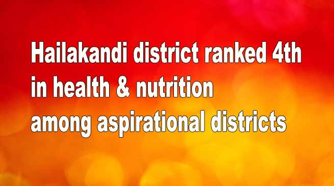 Assam: Hailakandi district ranked 4th in health & nutrition among aspirational districts